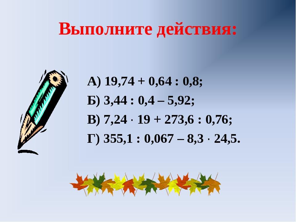 Выполните действия: А) 19,74 + 0,64 : 0,8; Б) 3,44 : 0,4 – 5,92; В) 7,24 ∙ 19...
