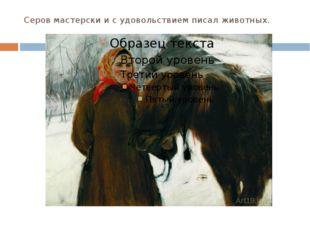 Серов мастерски и с удовольствием писал животных.