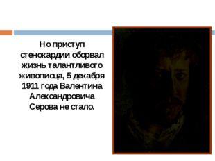 Но приступ стенокардии оборвал жизнь талантливого живописца, 5 декабря 1911