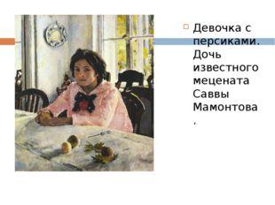 Девочка с персиками. Дочь известного мецената Саввы Мамонтова.