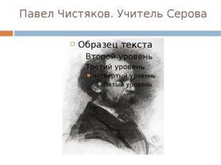 Павел Чистяков. Учитель Серова