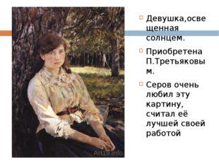 Девушка,освещенная солнцем. Приобретена П.Третьяковым. Серов очень любил эту