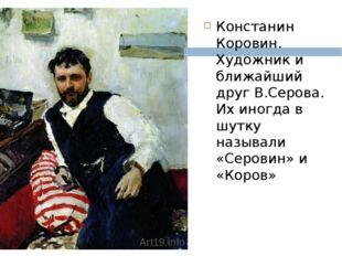 Констанин Коровин. Художник и ближайший друг В.Серова. Их иногда в шутку наз