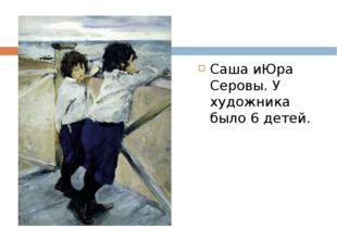 Саша иЮра Серовы. У художника было 6 детей.