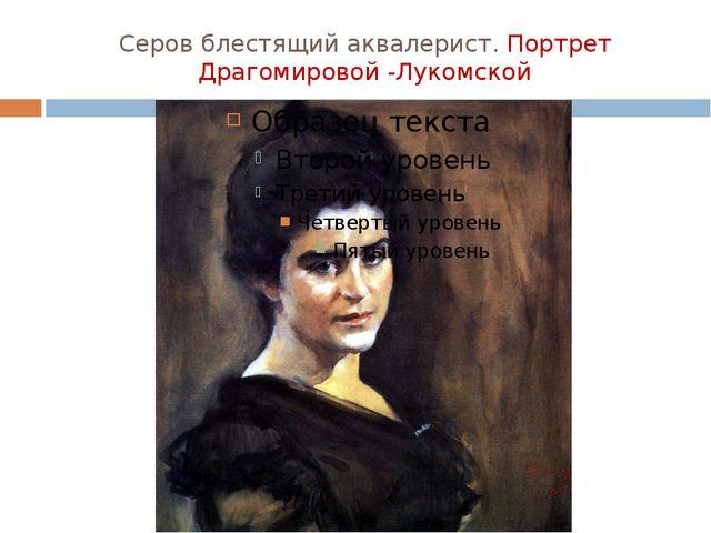 Серов блестящий аквалерист. Портрет Драгомировой -Лукомской