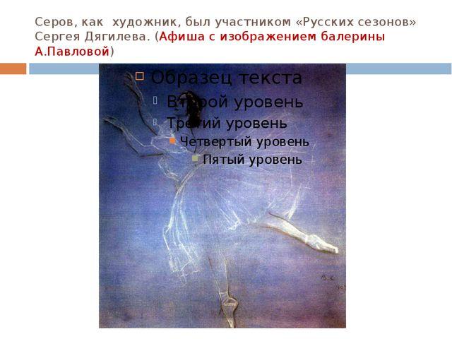 Серов, как художник, был участником «Русских сезонов» Сергея Дягилева. (Афиша...