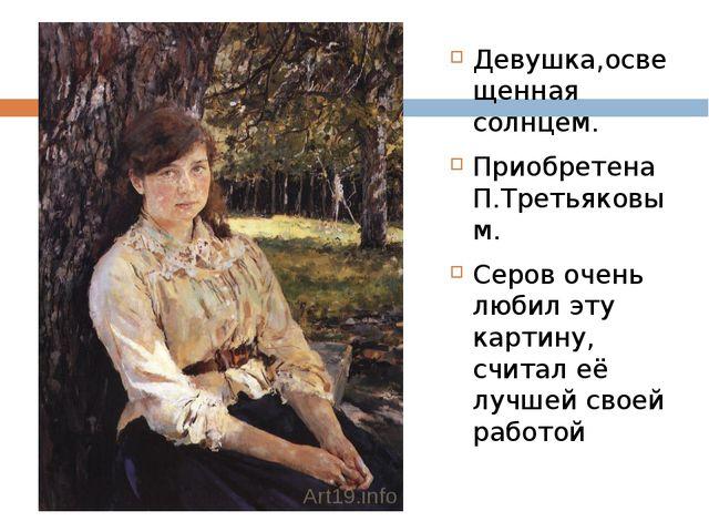Девушка,освещенная солнцем. Приобретена П.Третьяковым. Серов очень любил эту...