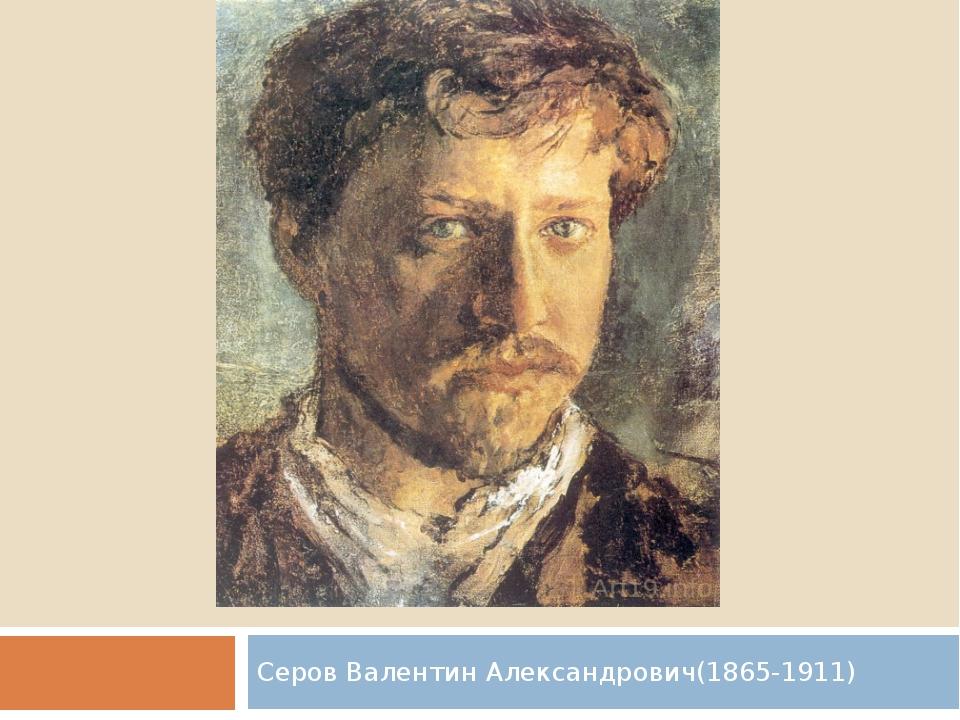Серов Валентин Александрович(1865-1911)