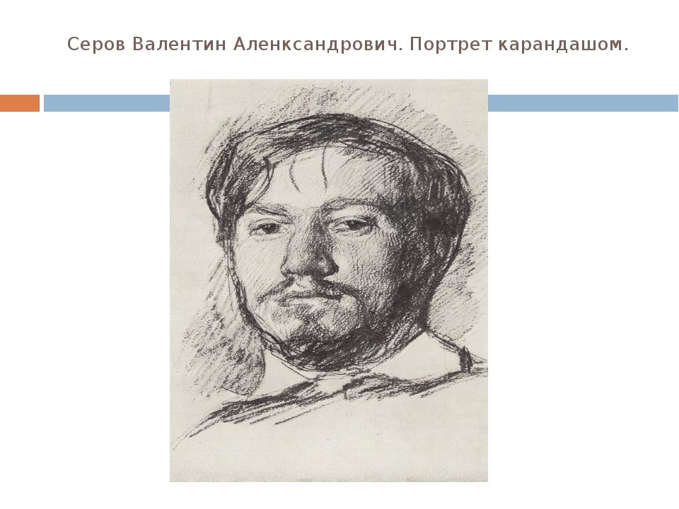 Серов Валентин Аленксандрович. Портрет карандашом.