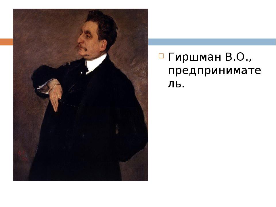 Гиршман В.О., предприниматель.