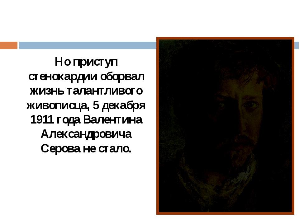 Но приступ стенокардии оборвал жизнь талантливого живописца, 5 декабря 1911...