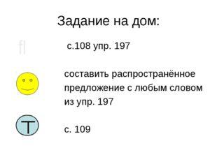 Задание на дом: с.108 упр. 197 составить распространённое предложение с любым