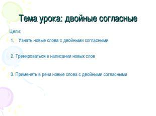 Тема урока: двойные согласные Цели: Узнать новые слова с двойными согласными