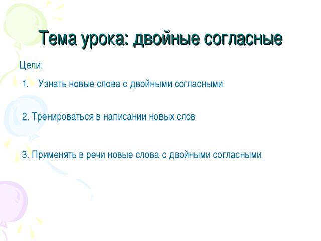 Тема урока: двойные согласные Цели: Узнать новые слова с двойными согласными...