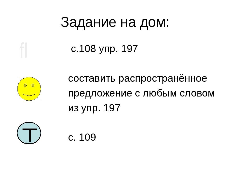 Задание на дом: с.108 упр. 197 составить распространённое предложение с любым...