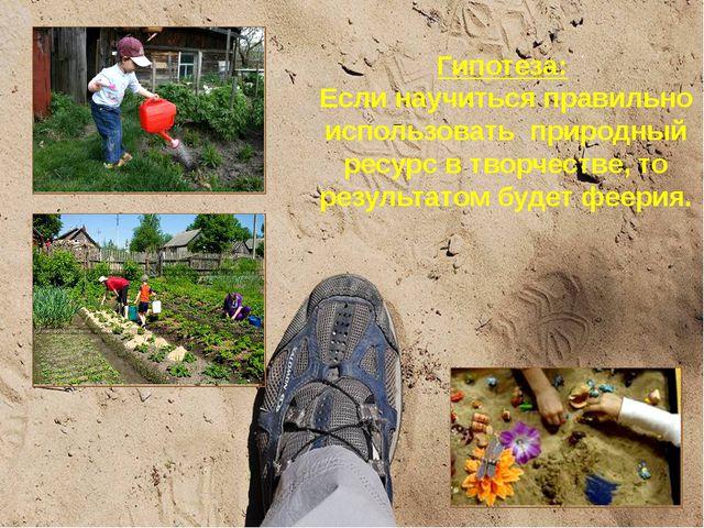 Гипотеза: Если научиться правильно использовать природный ресурс в творчестве...