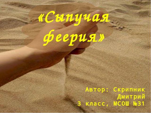 Автор: Скрипник Дмитрий 3 класс, МСОШ №31 «Сыпучая феерия»