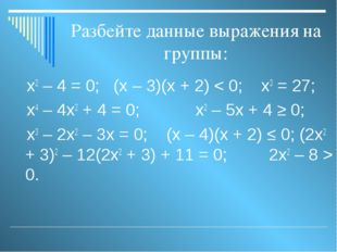 Разбейте данные выражения на группы: х2 – 4 = 0; (х – 3)(х + 2) < 0; х3 = 27;