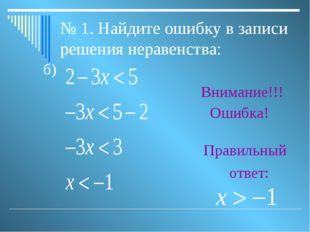 № 1. Найдите ошибку в записи решения неравенства: б) Внимание!!! Ошибка! Прав