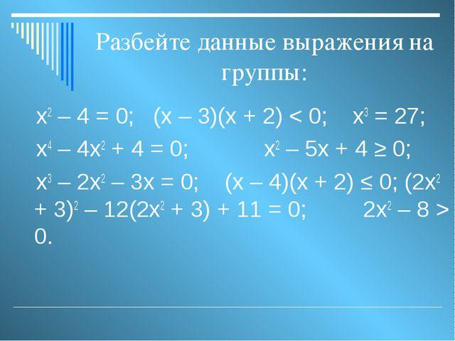 Разбейте данные выражения на группы: х2 – 4 = 0; (х – 3)(х + 2) < 0; х3 = 27;...