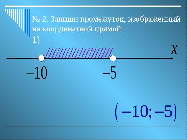 № 2. Запиши промежуток, изображенный на координатной прямой: 1)
