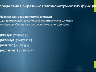 Определения обратных тригонометрических функций Обратные тригонометрические ф