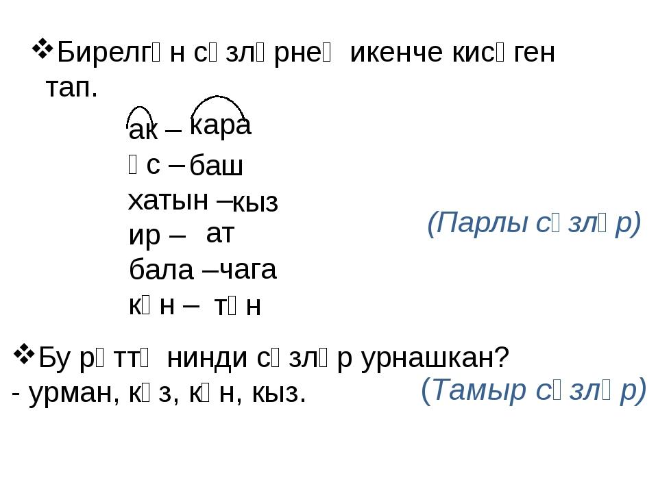 Бирелгән сүзләрнең икенче кисәген тап. ак – өс – хатын – ир – бала – көн – (П...