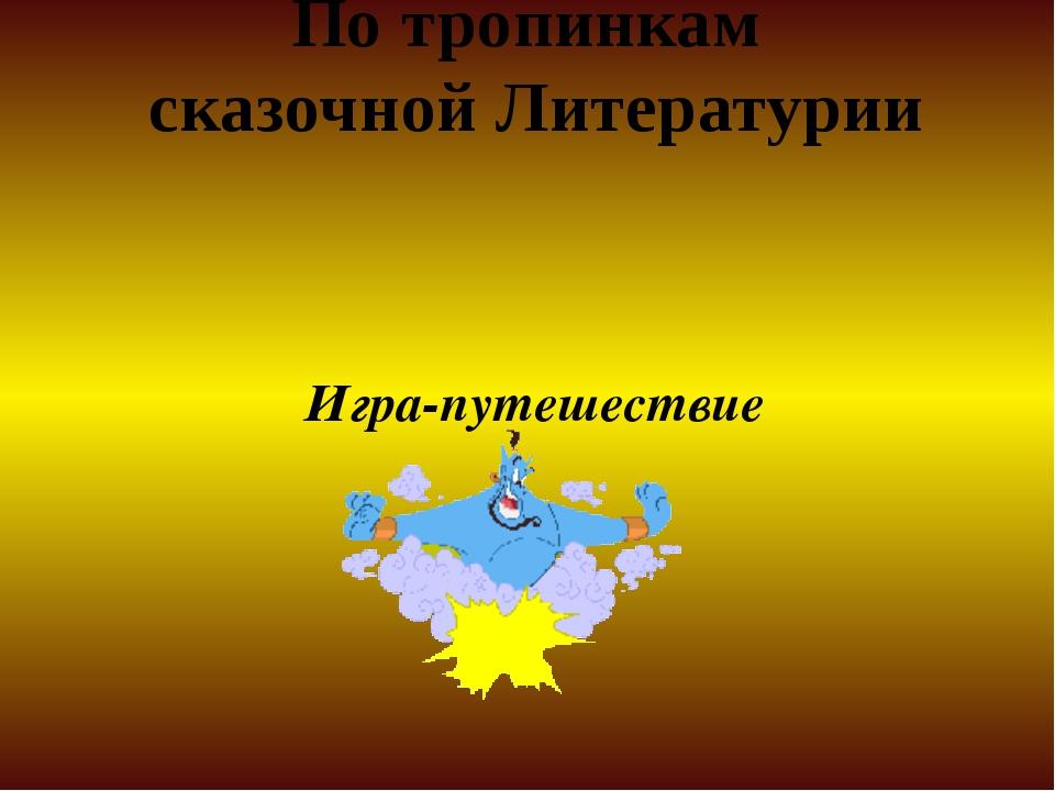 По тропинкам сказочной Литературии Игра-путешествие