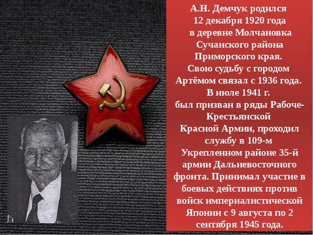 А.Н. Демчук родился 12 декабря 1920 года в деревне Молчановка Сучанского райо...