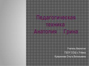 Педагогическая техника Анатолия Грина Учитель биологии ГБОУ СОШ с.Утёвка Кувш