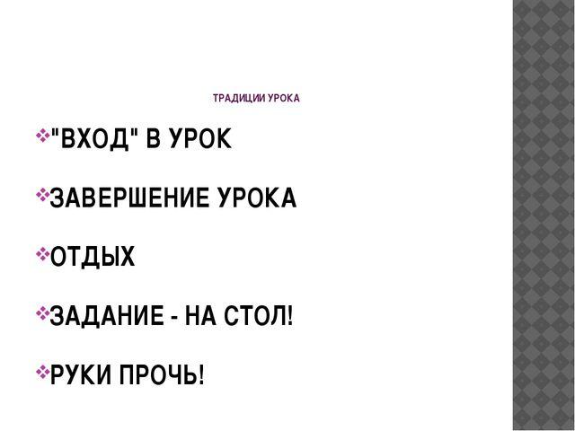 """ТРАДИЦИИ УРОКА """"ВХОД"""" В УРОК ЗАВЕРШЕНИЕ УРОКА ОТДЫХ ЗАДАНИЕ - НА СТОЛ! РУКИ..."""