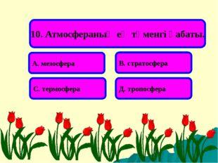 10. Атмосфераның ең төменгі қабаты. А. мезосфера В. стратосфера С. термосфера