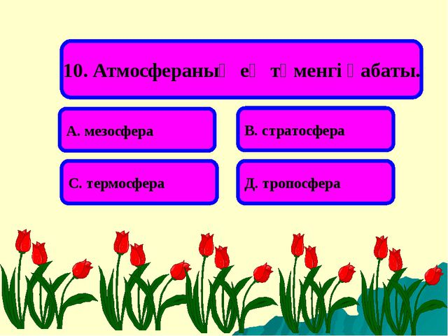 10. Атмосфераның ең төменгі қабаты. А. мезосфера В. стратосфера С. термосфера...