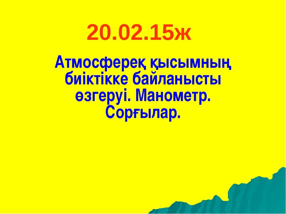 20.02.15ж Атмосфереқ қысымның биіктікке байланысты өзгеруі. Манометр. Сорғылар.
