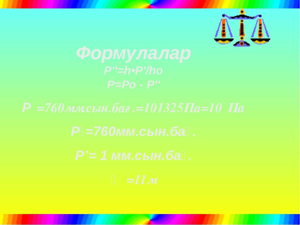 Формулалар P″=h•P′/ho P=Po - P″ Р₀=760мм.сын.бағ.=101325Па=10⁵Па Р₀=760мм.сы...