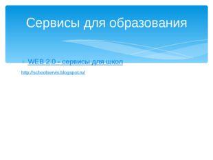 WEB 2.0 - сервисы для школ http://schoolservis.blogspot.ru/ Сервисы для образ