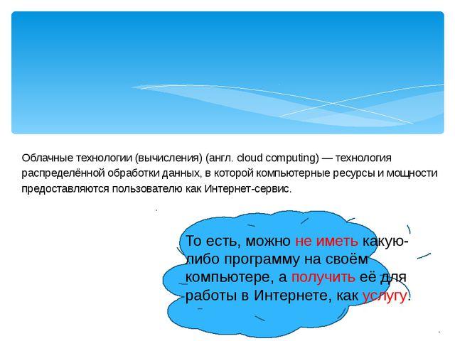 Облачные технологии (вычисления) (англ. cloud computing) — технология распре...