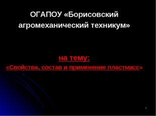 * ОГАПОУ «Борисовский агромеханический техникум» на тему: «Свойства, состав и
