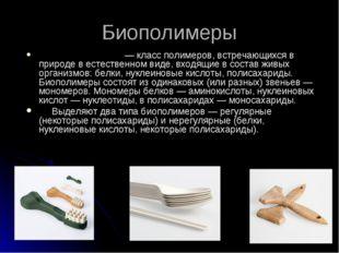 * Биополимеры Биополиме́ры— класс полимеров, встречающихся в природе в естес