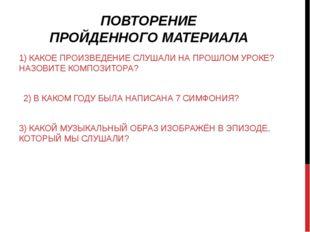 ПОВТОРЕНИЕ ПРОЙДЕННОГО МАТЕРИАЛА 1) КАКОЕ ПРОИЗВЕДЕНИЕ СЛУШАЛИ НА ПРОШЛОМ УР