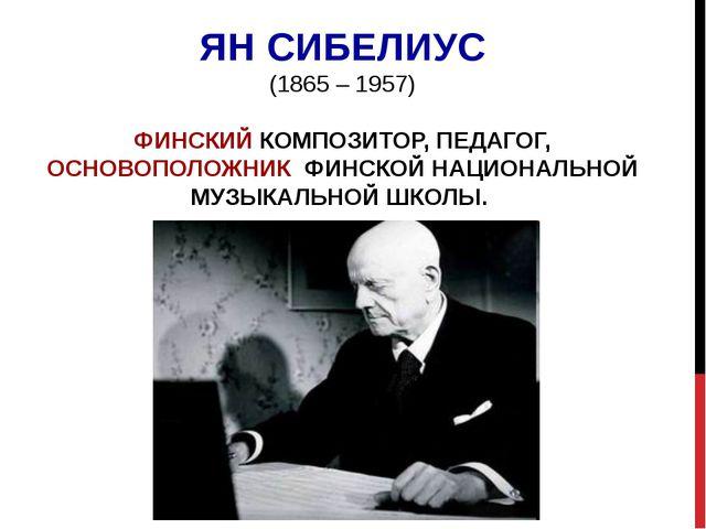 ЯН СИБЕЛИУС (1865 – 1957) ФИНСКИЙ КОМПОЗИТОР, ПЕДАГОГ, ОСНОВОПОЛОЖНИК ФИНСКОЙ...