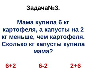 Задача№3. Мама купила 6 кг картофеля, а капусты на 2 кг меньше, чем картофеля