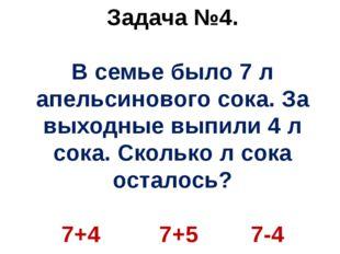 Задача №4. В семье было 7 л апельсинового сока. За выходные выпили 4 л сока.