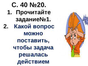 С. 40 №20. Прочитайте задание№1. Какой вопрос можно поставить, чтобы задача р