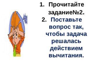 Прочитайте задание№2. Поставьте вопрос так, чтобы задача решалась действием в