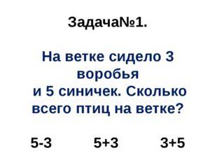 Задача№1. На ветке сидело 3 воробья и 5 синичек. Сколько всего птиц на ветке?