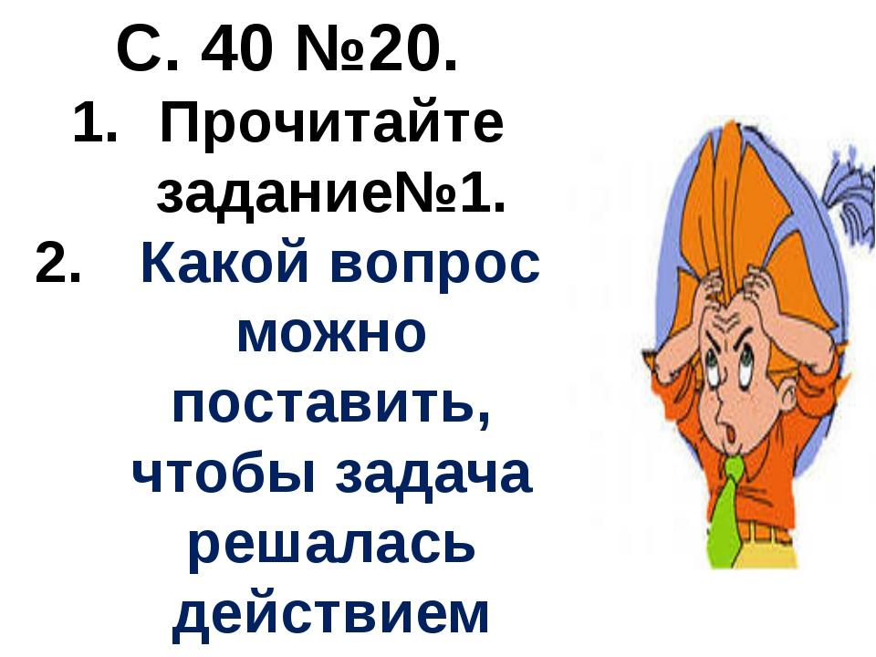 С. 40 №20. Прочитайте задание№1. Какой вопрос можно поставить, чтобы задача р...