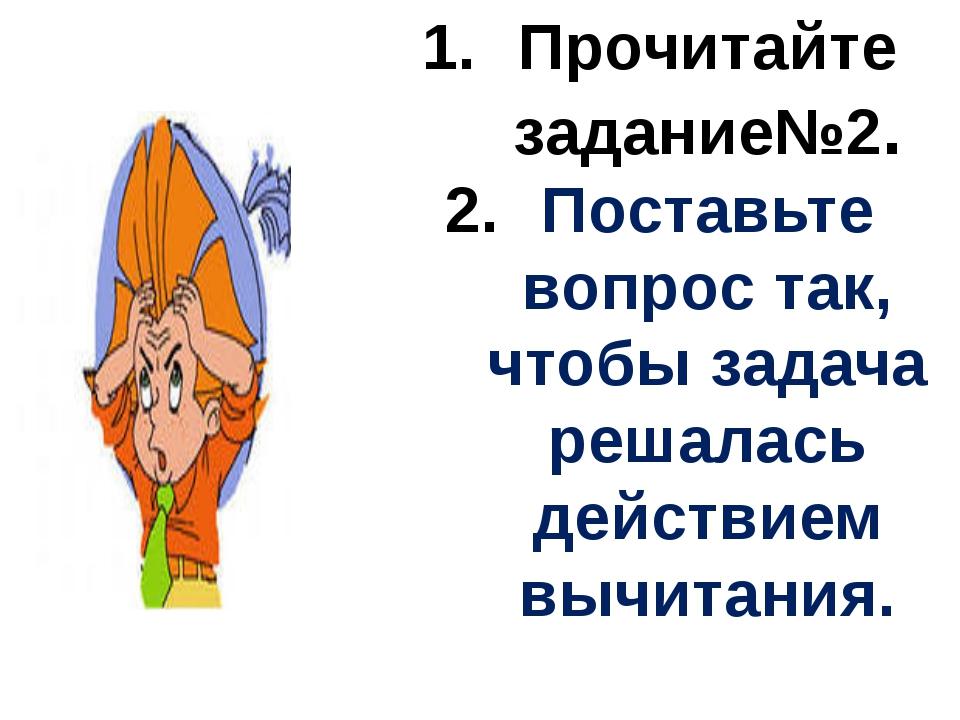 Прочитайте задание№2. Поставьте вопрос так, чтобы задача решалась действием в...