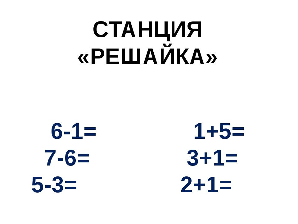 СТАНЦИЯ «РЕШАЙКА» 6-1= 1+5= 7-6= 3+1= 5-3= 2+1=