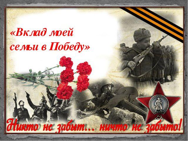 «Вклад моей семьи в Победу» «Они приближали победу»